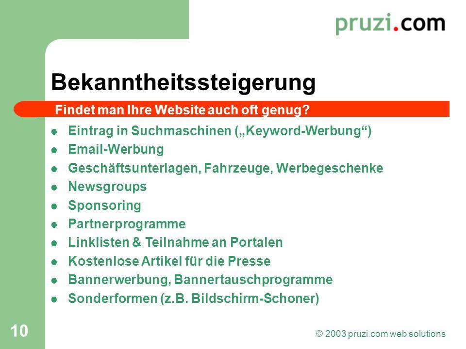 © 2003 pruzi.com web solutions 10 Bekanntheitssteigerung Eintrag in Suchmaschinen (Keyword-Werbung) Email-Werbung Geschäftsunterlagen, Fahrzeuge, Werb