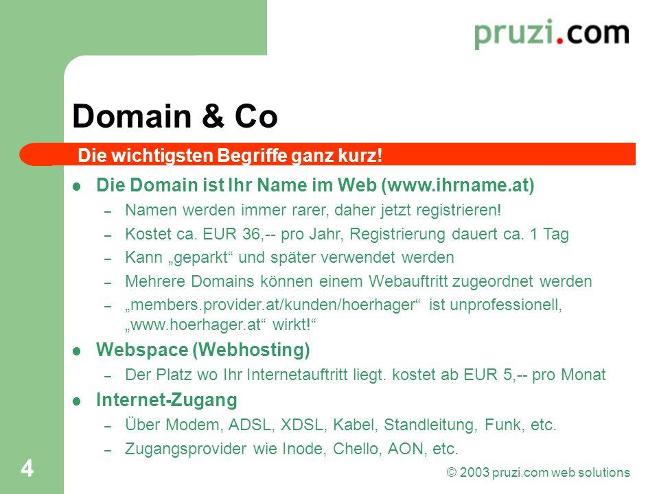 © 2003 pruzi.com web solutions 4 Domain & Co Die Domain ist Ihr Name im Web (www.ihrname.at) – Namen werden immer rarer, daher jetzt registrieren! – K