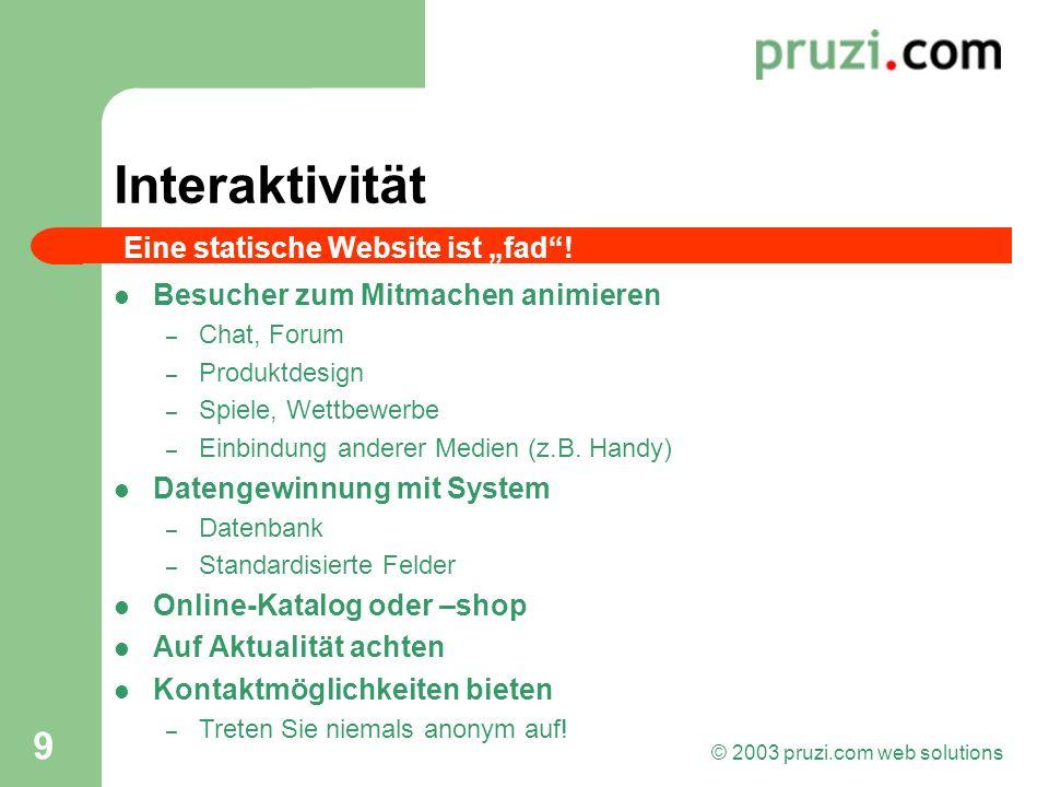 © 2003 pruzi.com web solutions 9 Interaktivität Besucher zum Mitmachen animieren – Chat, Forum – Produktdesign – Spiele, Wettbewerbe – Einbindung ande