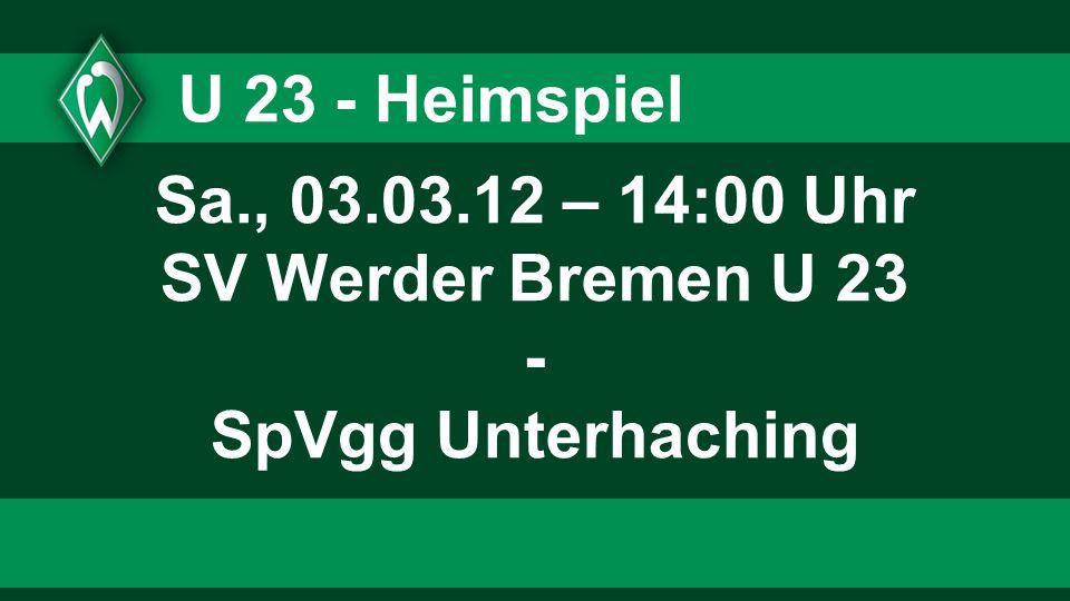 U 23 - Heimspiel Sa., 03.03.12 – 14:00 Uhr SV Werder Bremen U 23 - SpVgg Unterhaching
