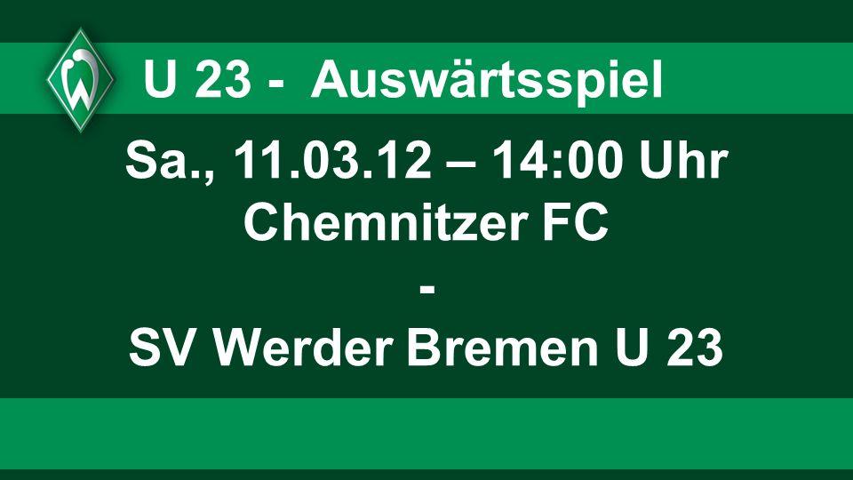 U 23 - Auswärtsspiel Sa., 11.03.12 – 14:00 Uhr Chemnitzer FC - SV Werder Bremen U 23