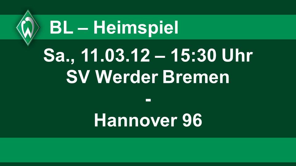 BL – Heimspiel Sa., 11.03.12 – 15:30 Uhr SV Werder Bremen - Hannover 96