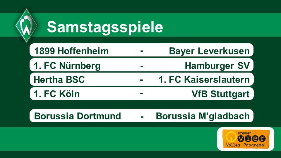 Bayer Leverkusen Hamburger SV1. FC Nürnberg Hertha BSC 1. FC Kaiserslautern 1. FC Köln - - VfB Stuttgart Samstagsspiele - - 1899 Hoffenheim Borussia M