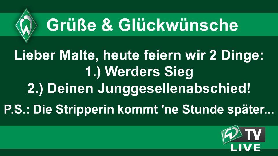 Lieber Malte, heute feiern wir 2 Dinge: 1.) Werders Sieg 2.) Deinen Junggesellenabschied! P.S.: Die Stripperin kommt 'ne Stunde später... Grüße & Glüc