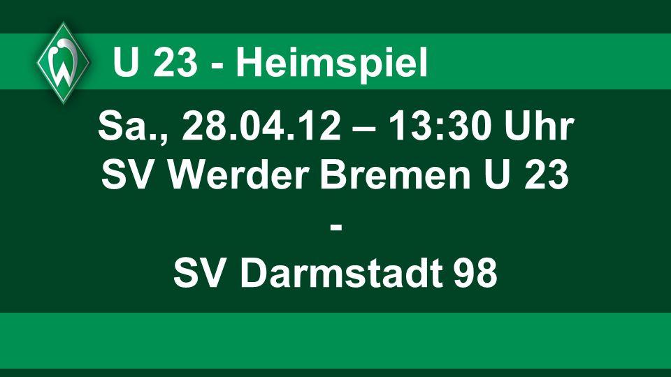 U 23 - Heimspiel Sa., 28.04.12 – 13:30 Uhr SV Werder Bremen U 23 - SV Darmstadt 98