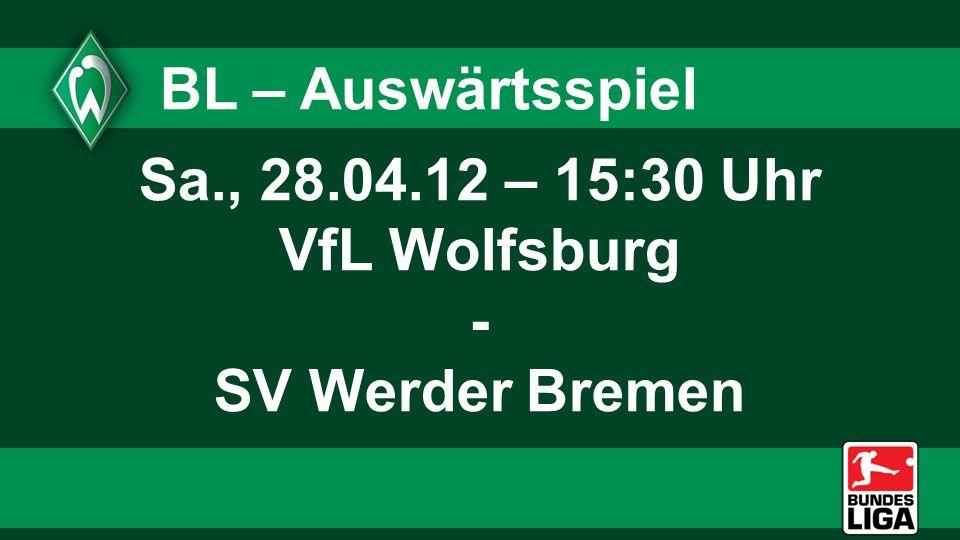 BL – Auswärtsspiel Sa., 28.04.12 – 15:30 Uhr VfL Wolfsburg - SV Werder Bremen