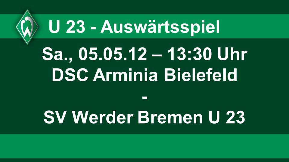 U 23 - Auswärtsspiel Sa., 05.05.12 – 13:30 Uhr DSC Arminia Bielefeld - SV Werder Bremen U 23
