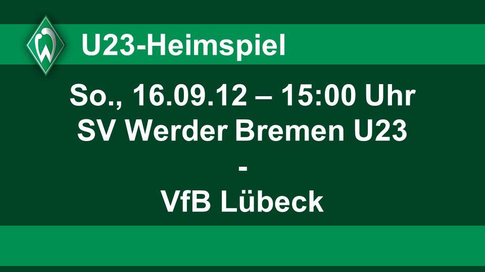 U23-Heimspiel So., 16.09.12 – 15:00 Uhr SV Werder Bremen U23 - VfB Lübeck