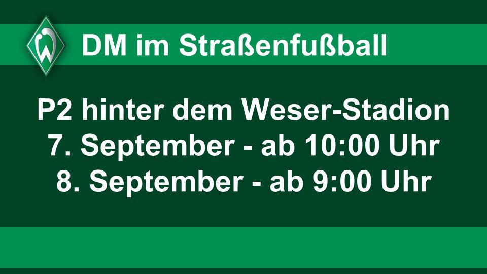 DM im Straßenfußball P2 hinter dem Weser-Stadion 7. September - ab 10:00 Uhr 8. September - ab 9:00 Uhr
