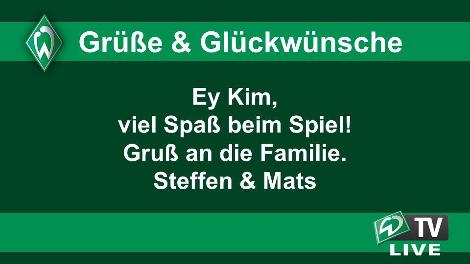Ey Kim, viel Spaß beim Spiel! Gruß an die Familie. Steffen & Mats Grüße & Glückwünsche