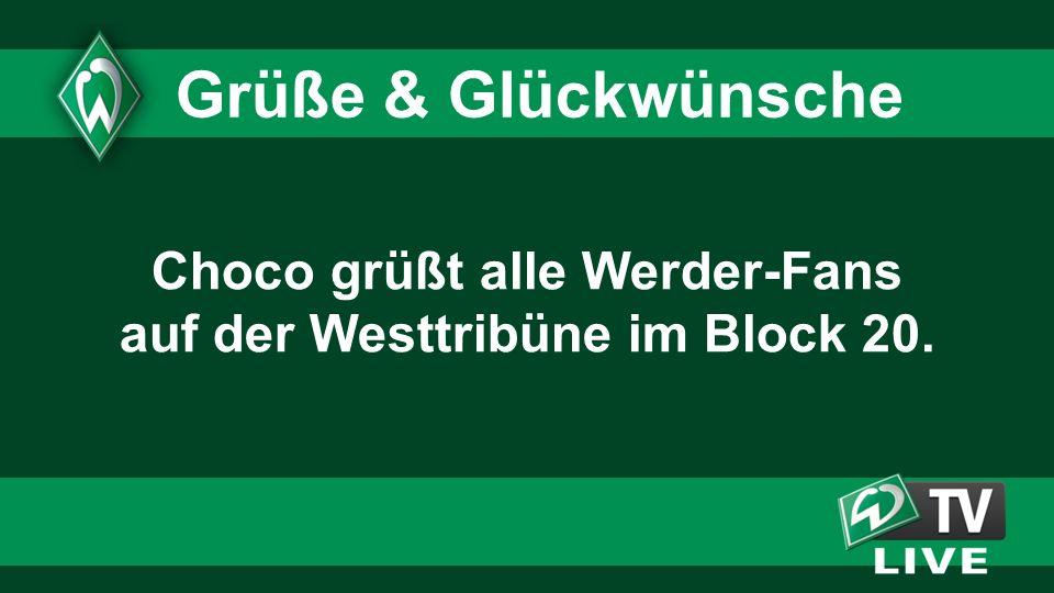 Choco grüßt alle Werder-Fans auf der Westtribüne im Block 20. Grüße & Glückwünsche
