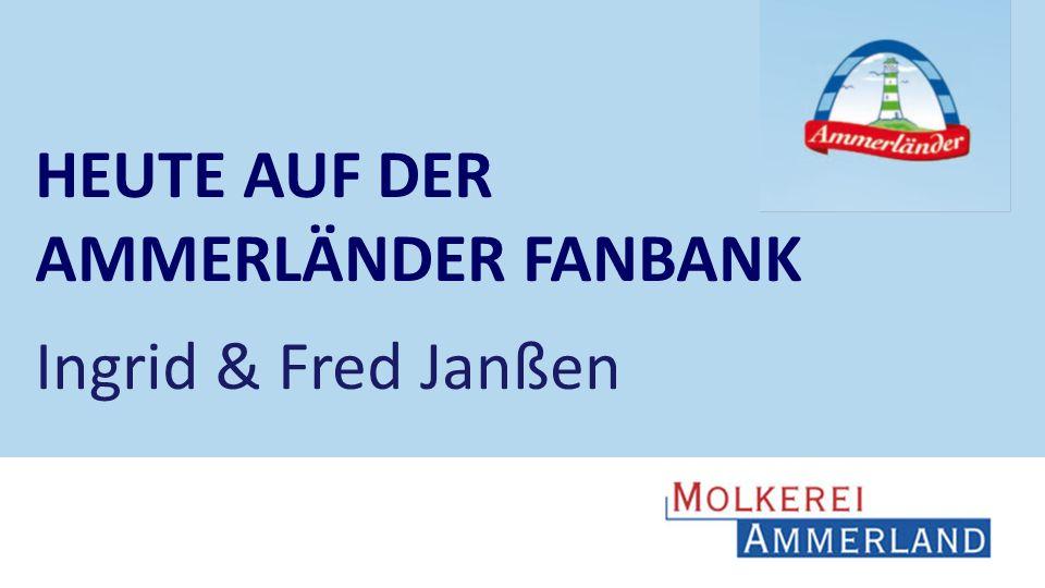 HEUTE AUF DER AMMERLÄNDER FANBANK Ingrid & Fred Janßen