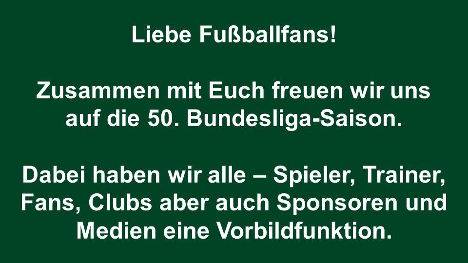 Liebe Fußballfans! Zusammen mit Euch freuen wir uns auf die 50. Bundesliga-Saison. Dabei haben wir alle – Spieler, Trainer, Fans, Clubs aber auch Spon