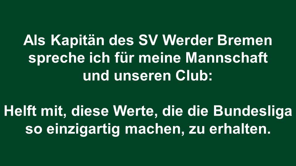 Als Kapitän des SV Werder Bremen spreche ich für meine Mannschaft und unseren Club: Helft mit, diese Werte, die die Bundesliga so einzigartig machen,
