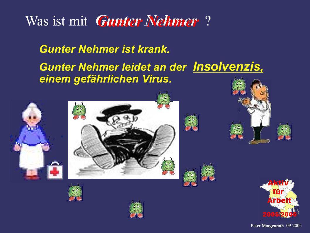 Peter Morgenroth 09-2005 Was ist mit Gunter Nehmer ? Gunter Nehmer ist krank. Gunter Nehmer leidet an der Insolvenzis, einem gefährlichen Virus. Gunte