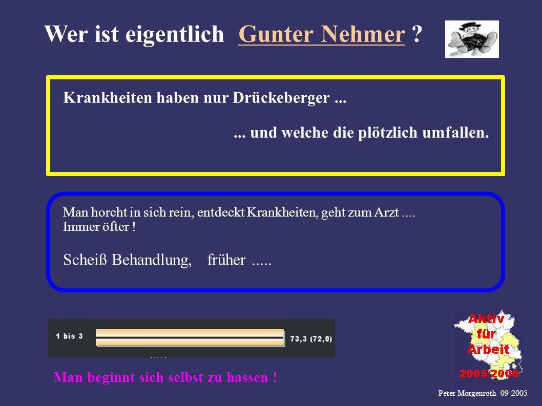 Peter Morgenroth 09-2005 Wer ist eigentlich Gunter Nehmer ? Krankheiten haben nur Drückeberger...... und welche die plötzlich umfallen. Man horcht in