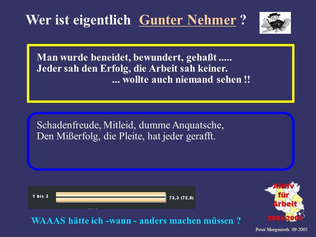 Peter Morgenroth 09-2005 Wer ist eigentlich Gunter Nehmer ? Man wurde beneidet, bewundert, gehaßt..... Jeder sah den Erfolg, die Arbeit sah keiner....
