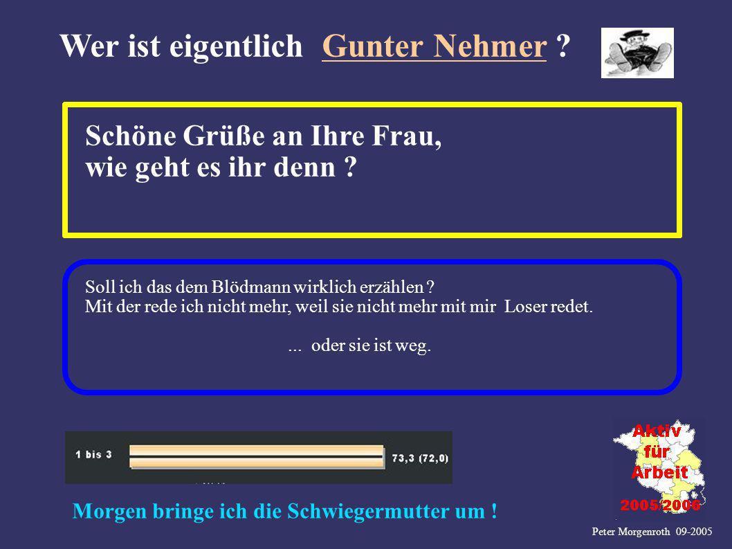 Peter Morgenroth 09-2005 Wer ist eigentlich Gunter Nehmer ? Schöne Grüße an Ihre Frau, wie geht es ihr denn ? Soll ich das dem Blödmann wirklich erzäh