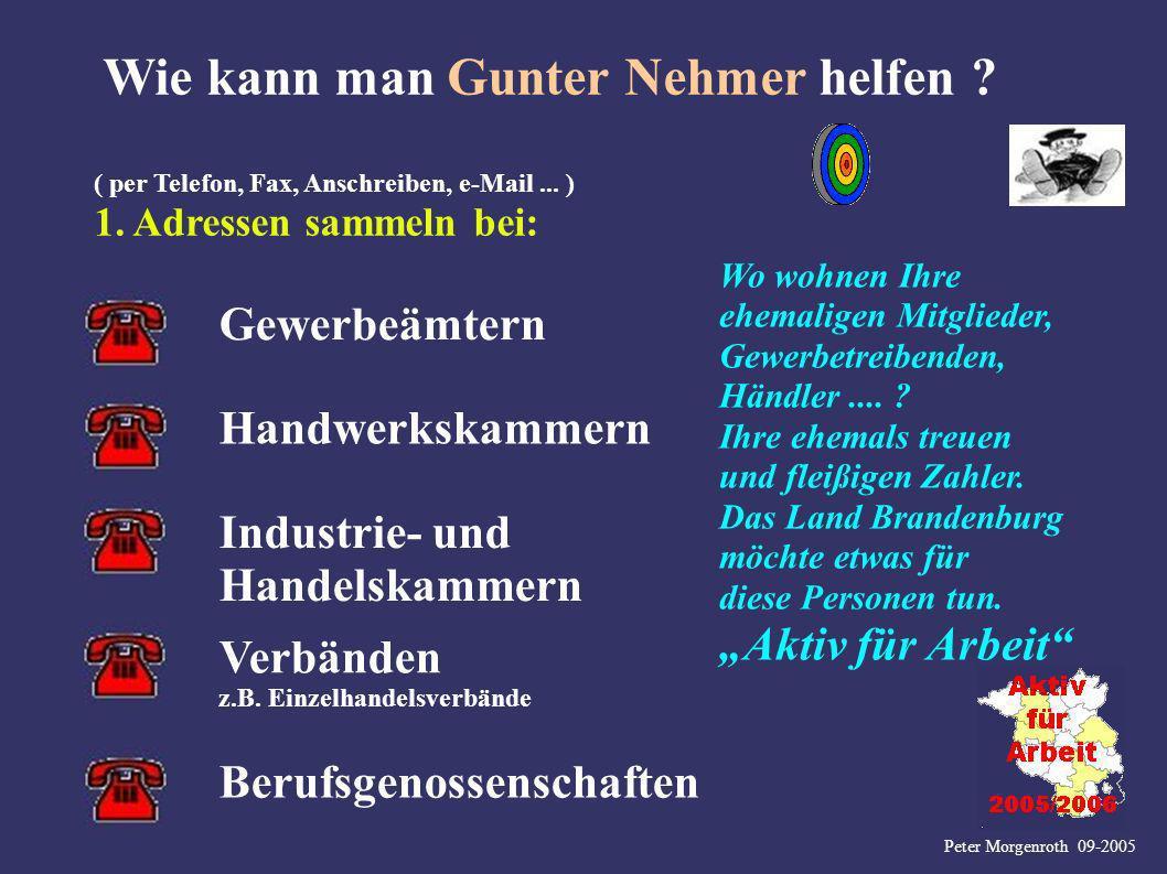 Peter Morgenroth 09-2005 Wie kann man Gunter Nehmer helfen ? ( per Telefon, Fax, Anschreiben, e-Mail... ) 1. Adressen sammeln bei: Wo wohnen Ihre ehem