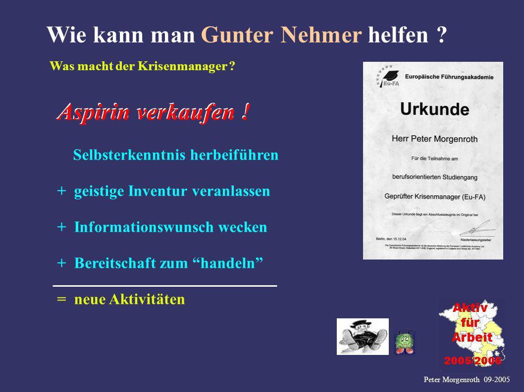 Peter Morgenroth 09-2005 Wie kann man Gunter Nehmer helfen ? Was macht der Krisenmanager ? Aspirin verkaufen ! Selbsterkenntnis herbeiführen + geistig