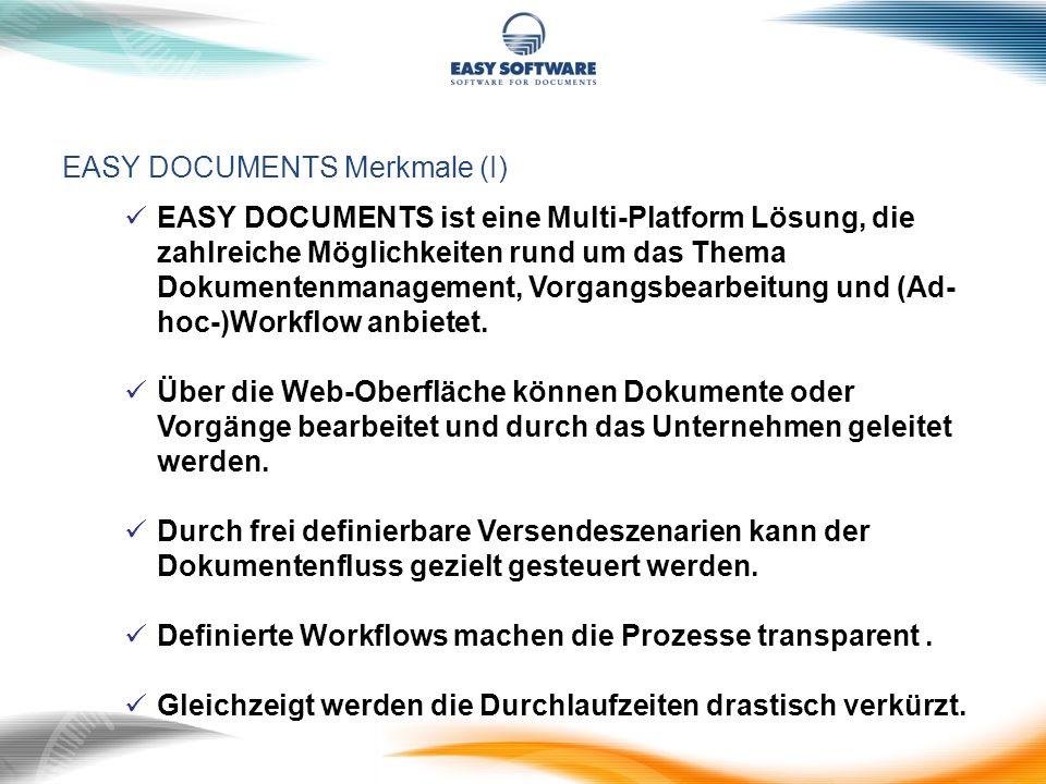EASY DOCUMENTS Merkmale II Beschleunigte Geschäftsprozesse Gemeinsame Dokumentenbasis für alle Anwender Direkter Zugriff auch auf archivierte Dokumente Volltextsuche in aktuellen und archivierten Vorgängen Höchste Sicherheit (SSL) bei der Übertragung der Daten Online-Zugang über Internet, Intranet oder Extranet (PartnerNet) Benutzerfreundliche Web-Oberfläche Interne Anzeige von gescannten oder Office Dokumenten im Web-Browser Single Point of Access