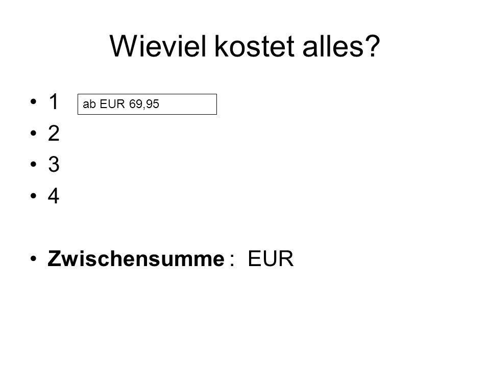 Wieviel kostet alles? 1 2 3 4 Zwischensumme : EUR ab EUR 69,95