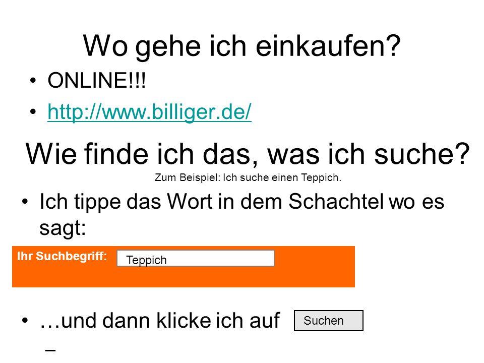 Ich tippe das Wort in dem Schachtel wo es sagt: …und dann klicke ich auf – Ihr Suchbegriff: Wo gehe ich einkaufen? ONLINE!!! http://www.billiger.de/ W