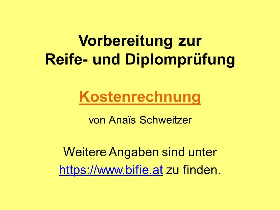 Vorbereitung zur Reife- und Diplomprüfung Kostenrechnung von Anaïs Schweitzer Weitere Angaben sind unter https://www.bifie.athttps://www.bifie.at zu f