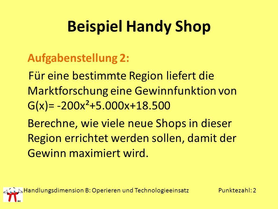 Beispiel Handy Shop Aufgabenstellung 2: Für eine bestimmte Region liefert die Marktforschung eine Gewinnfunktion von G(x)= -200x²+5.000x+18.500 Berech
