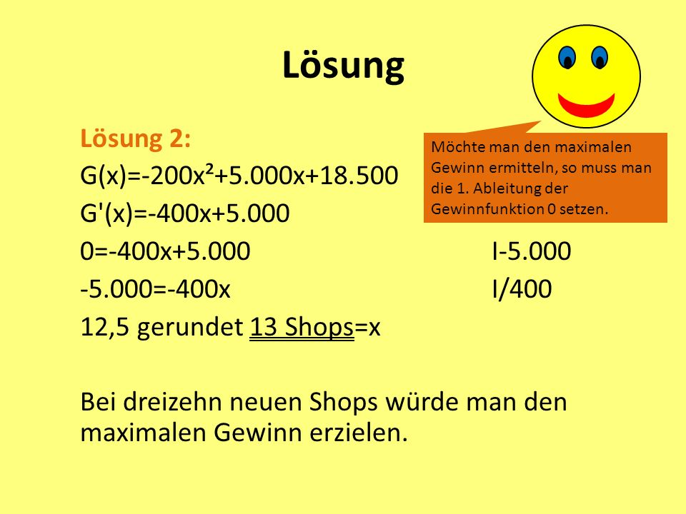 Lösung Lösung 2: G(x)=-200x²+5.000x+18.500 G'(x)=-400x+5.000 0=-400x+5.000I-5.000 -5.000=-400xI/400 12,5 gerundet 13 Shops=x Bei dreizehn neuen Shops