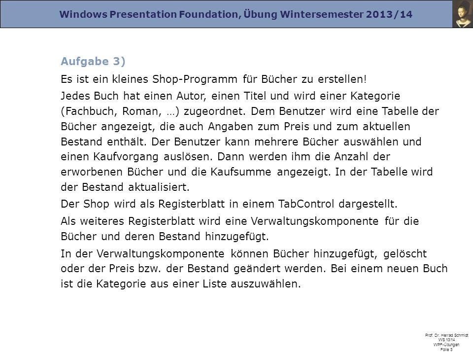 Windows Presentation Foundation, Übung Wintersemester 2013/14 Prof. Dr. Herrad Schmidt WS 13/14 WPF-Übungen Folie 3 Aufgabe 3) Es ist ein kleines Shop