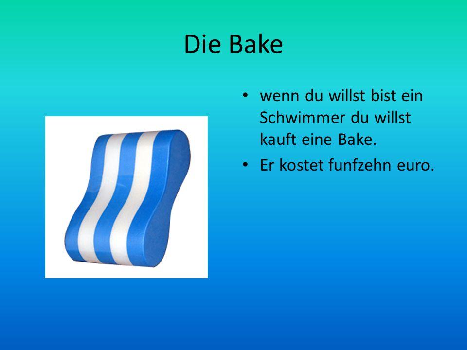 Die Bake wenn du willst bist ein Schwimmer du willst kauft eine Bake. Er kostet funfzehn euro.