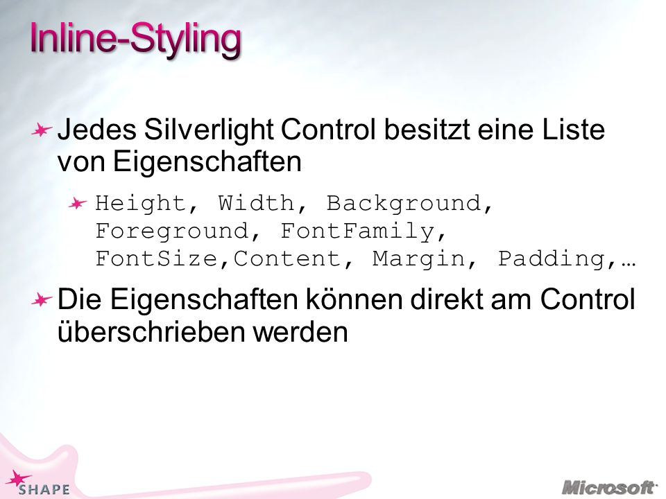 Jedes Silverlight Control besitzt eine Liste von Eigenschaften Height, Width, Background, Foreground, FontFamily, FontSize,Content, Margin, Padding,… Die Eigenschaften können direkt am Control überschrieben werden