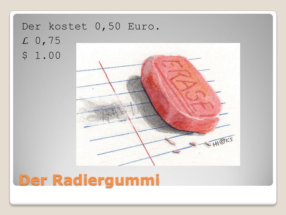 Der Radiergummi Der kostet 0,50 Euro. L 0,75 $ 1.00