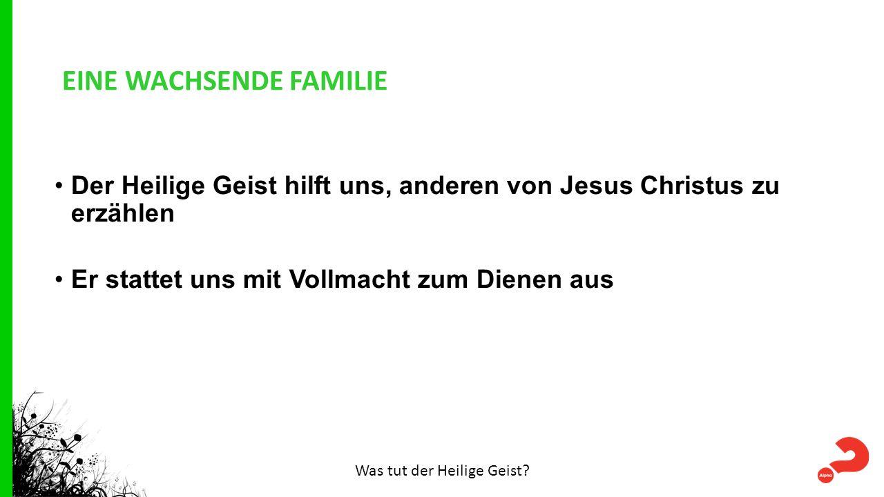 EINE WACHSENDE FAMILIE Der Heilige Geist hilft uns, anderen von Jesus Christus zu erzählen Er stattet uns mit Vollmacht zum Dienen aus Was tut der Heilige Geist?