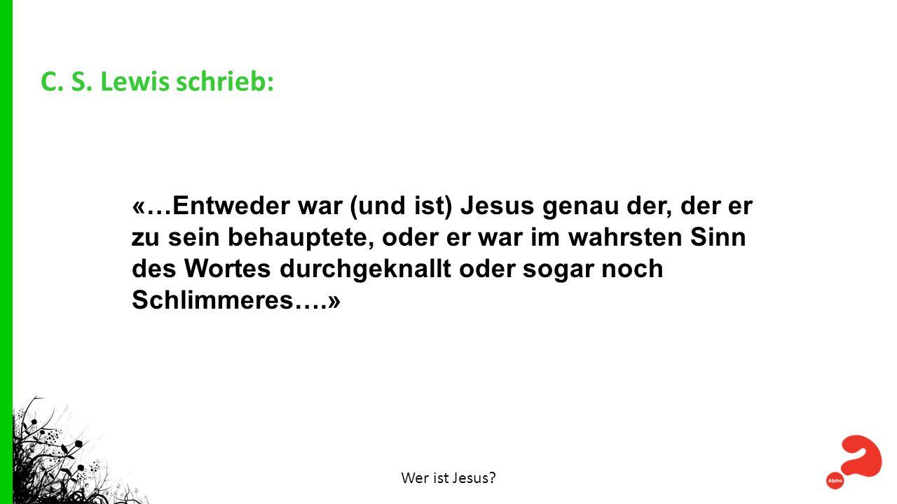 C. S. Lewis schrieb: Wer ist Jesus? «…Entweder war (und ist) Jesus genau der, der er zu sein behauptete, oder er war im wahrsten Sinn des Wortes durch