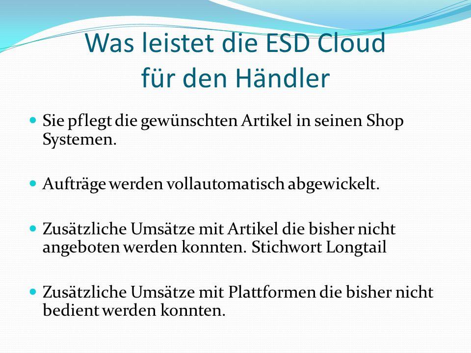 Was leistet die ESD Cloud für den Händler Sie pflegt die gewünschten Artikel in seinen Shop Systemen. Aufträge werden vollautomatisch abgewickelt. Zus