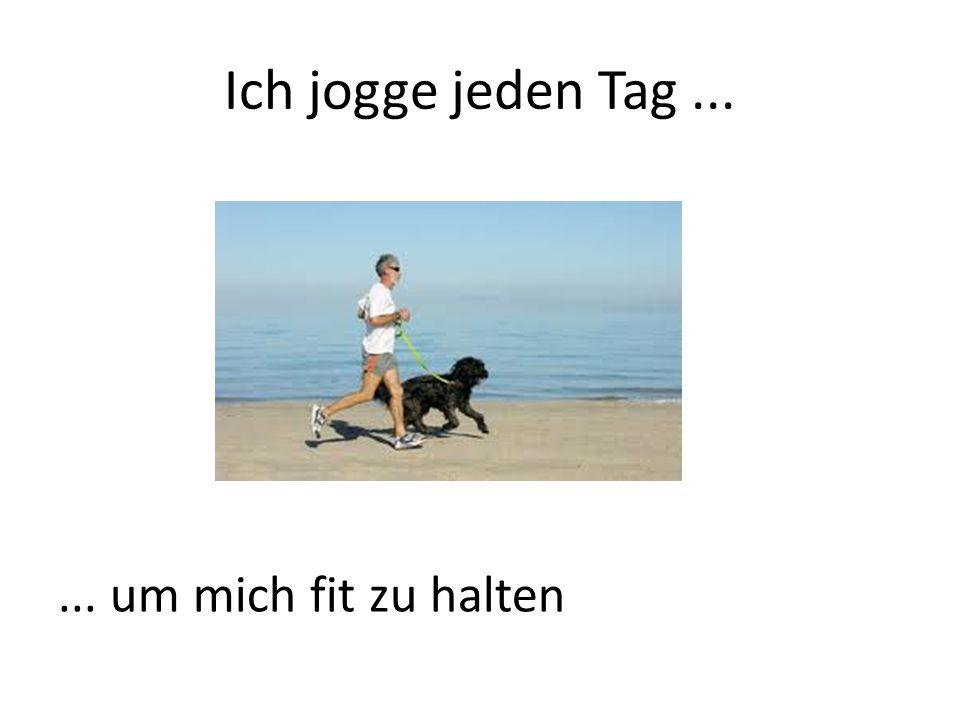 Ich jogge jeden Tag...... um mich fit zu halten