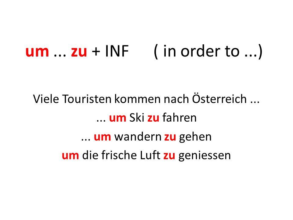 um... zu + INF ( in order to...) Viele Touristen kommen nach Österreich...... um Ski zu fahren... um wandern zu gehen um die frische Luft zu geniessen