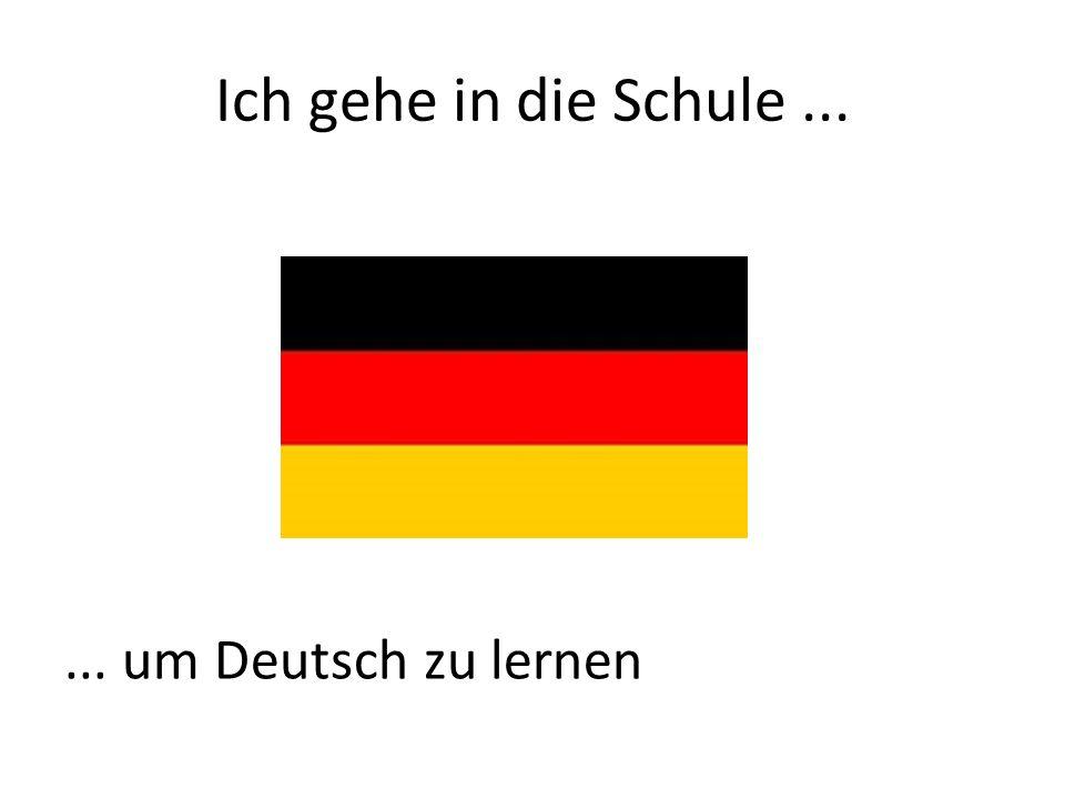 Ich gehe in die Schule...... um Deutsch zu lernen