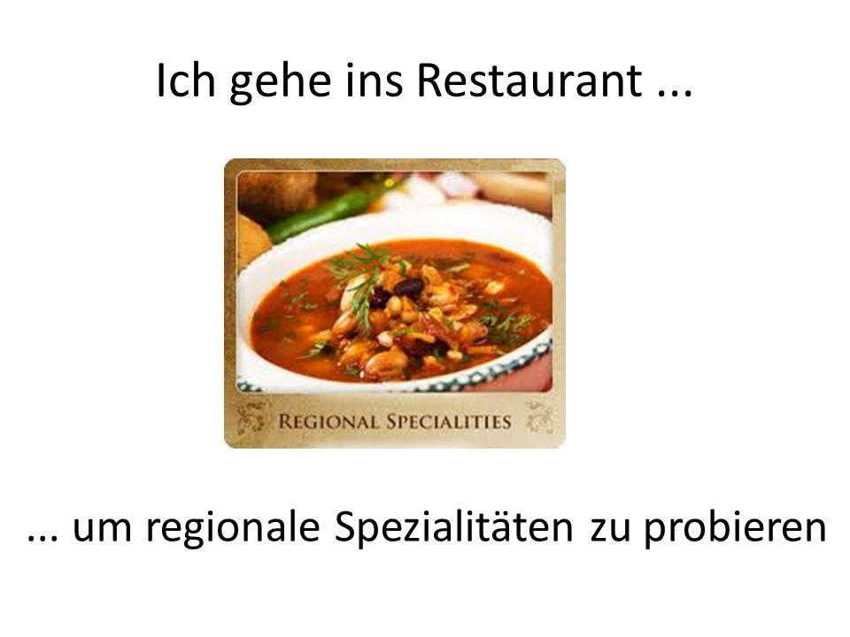 Ich gehe ins Restaurant...... um regionale Spezialitäten zu probieren