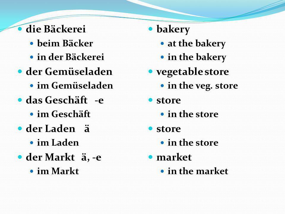 die Bäckerei beim Bäcker in der Bäckerei der Gemüseladen im Gemüseladen das Geschäft -e im Geschäft der Laden ä im Laden der Markt ä, -e im Markt bake
