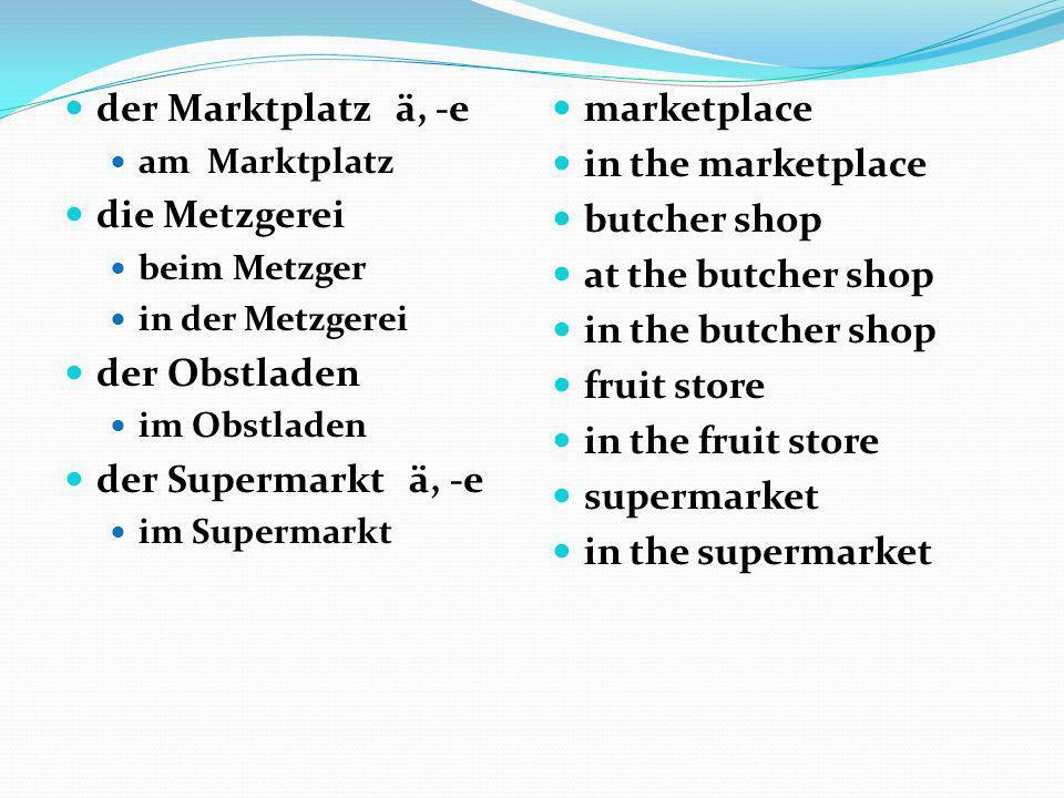 der Marktplatz ä, -e am Marktplatz die Metzgerei beim Metzger in der Metzgerei der Obstladen im Obstladen der Supermarkt ä, -e im Supermarkt marketpla
