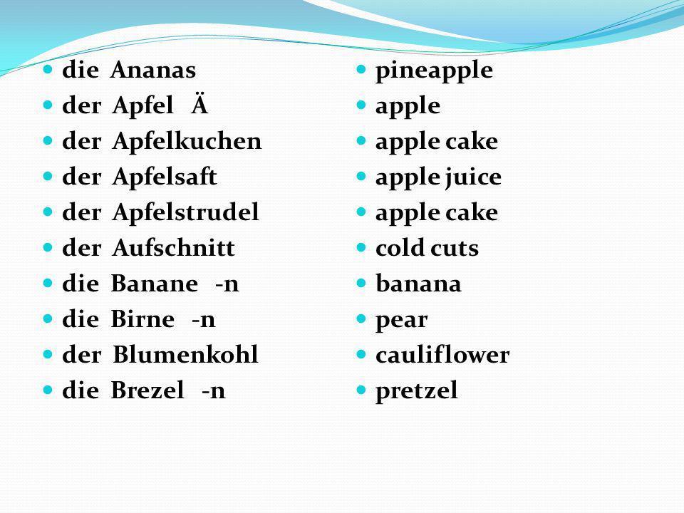 die Ananas der Apfel Ä der Apfelkuchen der Apfelsaft der Apfelstrudel der Aufschnitt die Banane -n die Birne -n der Blumenkohl die Brezel -n pineapple