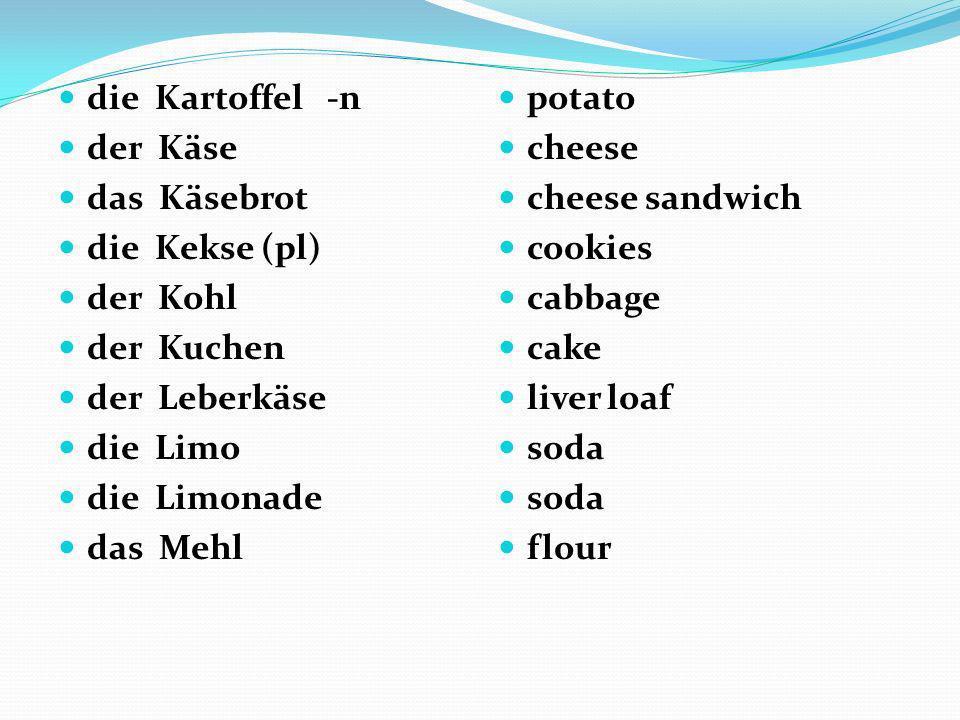 die Kartoffel -n der Käse das Käsebrot die Kekse (pl) der Kohl der Kuchen der Leberkäse die Limo die Limonade das Mehl potato cheese cheese sandwich c