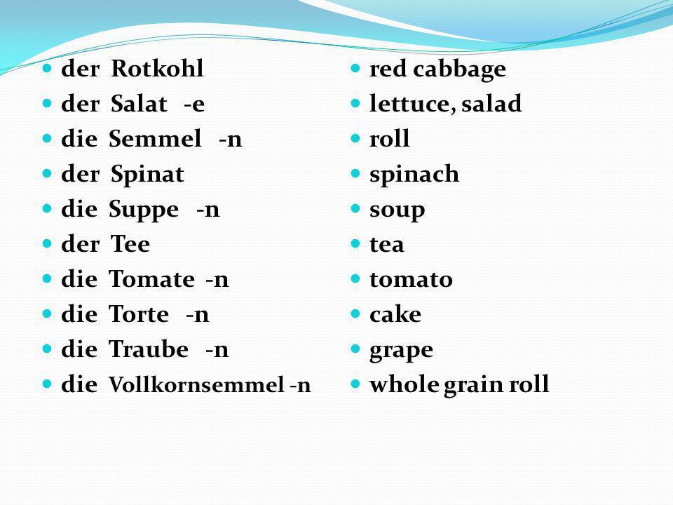 der Rotkohl der Salat -e die Semmel -n der Spinat die Suppe -n der Tee die Tomate -n die Torte -n die Traube -n die Vollkornsemmel -n red cabbage lett