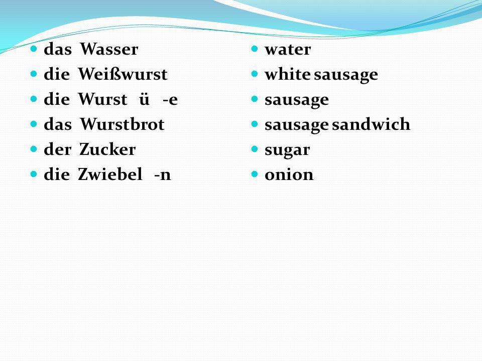das Wasser die Weißwurst die Wurst ü -e das Wurstbrot der Zucker die Zwiebel -n water white sausage sausage sausage sandwich sugar onion