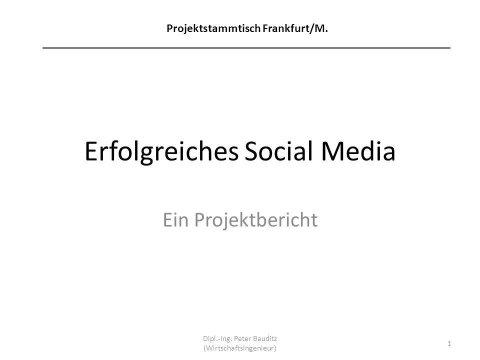 Erfolgreiches Social Media Ein Projektbericht Dipl.-Ing. Peter Bauditz (Wirtschaftsingenieur) 1 Projektstammtisch Frankfurt/M. _______________________