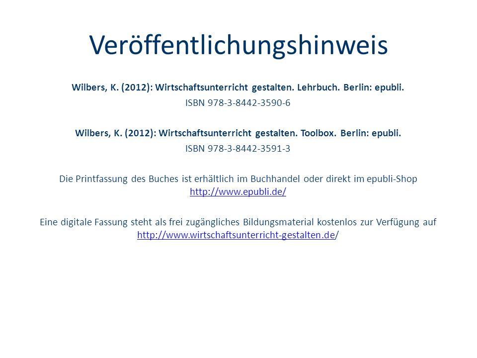 Veröffentlichungshinweis Wilbers, K. (2012): Wirtschaftsunterricht gestalten. Lehrbuch. Berlin: epubli. ISBN 978-3-8442-3590-6 Wilbers, K. (2012): Wir