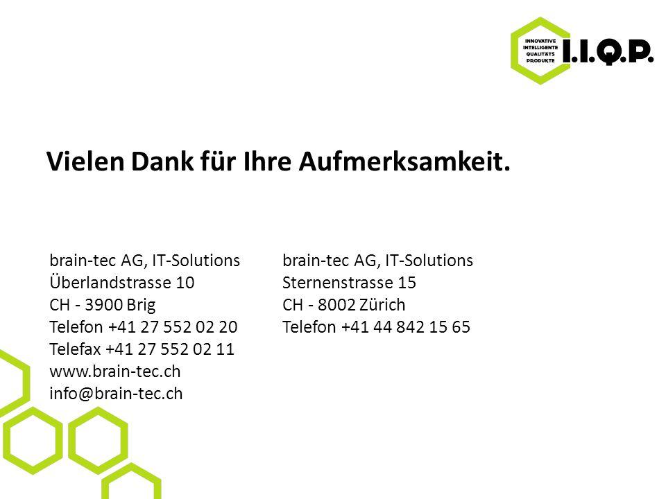 brain-tec AG, IT-Solutions Überlandstrasse 10Sternenstrasse 15 CH - 3900 Brig CH - 8002 Zürich Telefon +41 27 552 02 20Telefon +41 44 842 15 65 Telefax +41 27 552 02 11 www.brain-tec.ch info@brain-tec.ch Vielen Dank für Ihre Aufmerksamkeit.